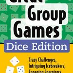 Great Group Games Dice Edition: Crazy Challenges, Intriguing Icebreakers & Engaging Energizers