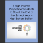 High School – 5 High Interest Projects You Can Do at the End of the School Year