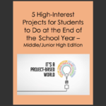 Middle/Junior High – 5 High Interest Projects to Do at the End of the School Year