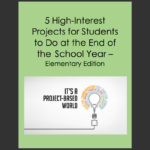 Elementary – 5 High Interest Projects to Do at the End of the School Year